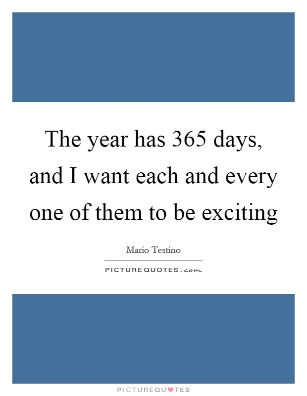 The year has 365 days, and I want each and every one of them to be exciting Picture Quote #1