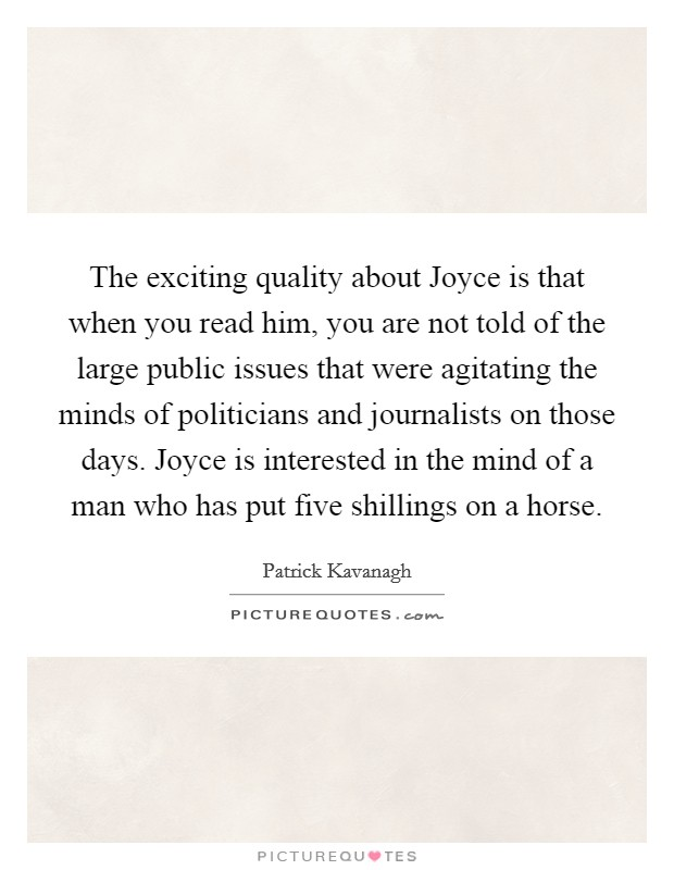 The exciting quality about Joyce is that when you read him, you are not told of the large public issues that were agitating the minds of politicians and journalists on those days. Joyce is interested in the mind of a man who has put five shillings on a horse. Picture Quote #1