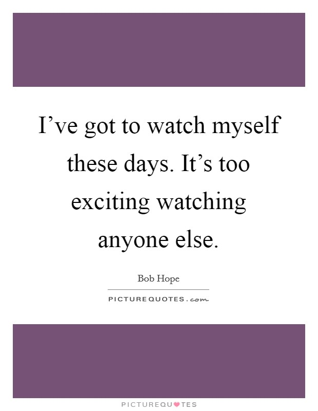 I've got to watch myself these days. It's too exciting watching anyone else Picture Quote #1