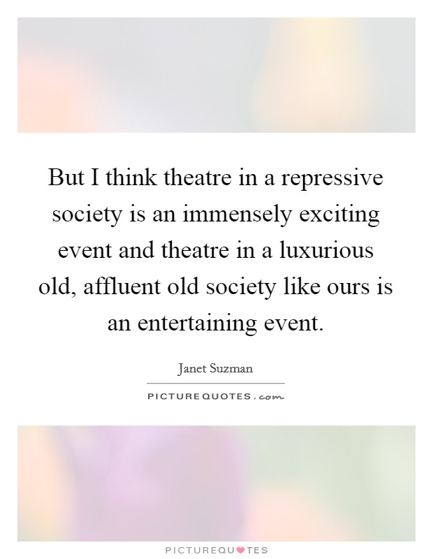 But I think theatre in a repressive society is an immensely exciting event and theatre in a luxurious old, affluent old society like ours is an entertaining event Picture Quote #1