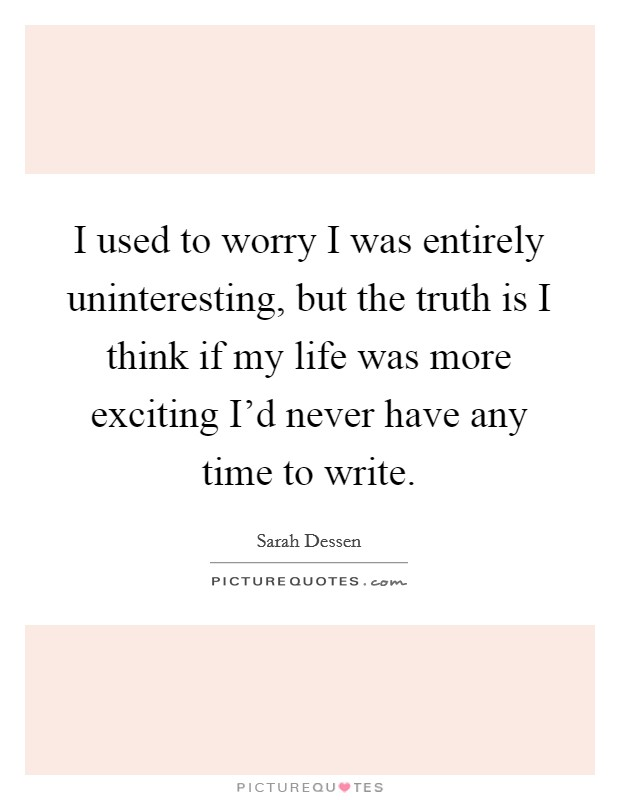 I used to worry I was entirely uninteresting, but the truth is I think if my life was more exciting I'd never have any time to write Picture Quote #1