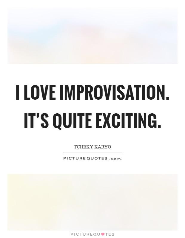 I love improvisation. It's quite exciting Picture Quote #1