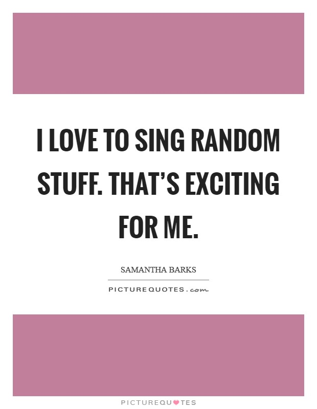 I love to sing random stuff. That's exciting for me Picture Quote #1