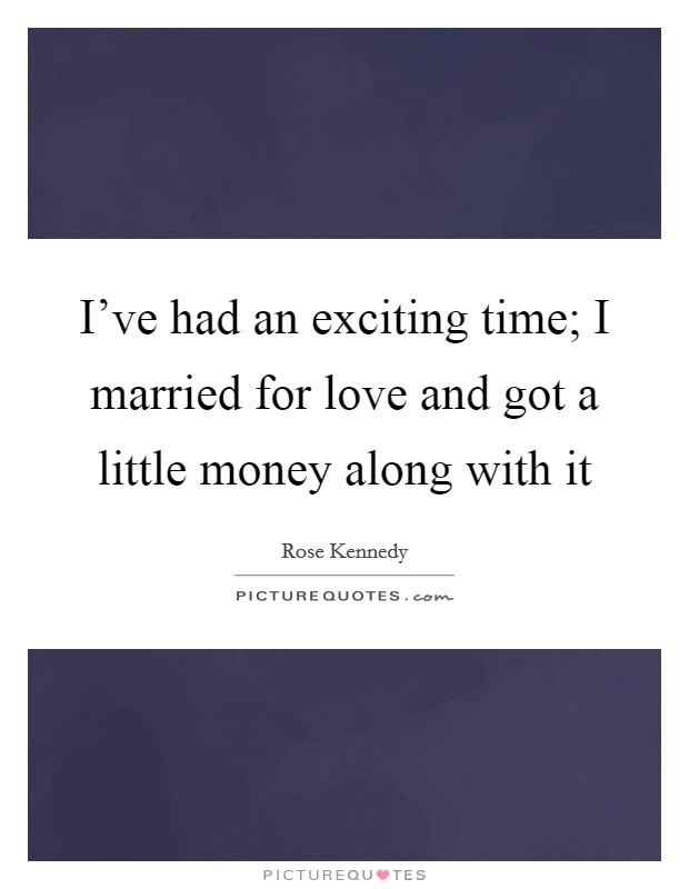 I've had an exciting time; I married for love and got a little money along with it Picture Quote #1