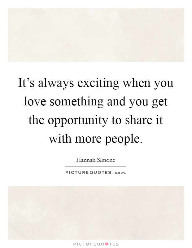 It's always exciting when you love something and you get the opportunity to share it with more people Picture Quote #1