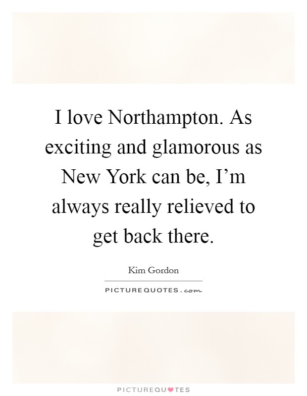 I love Northampton. As exciting and glamorous as New York can be, I'm always really relieved to get back there Picture Quote #1