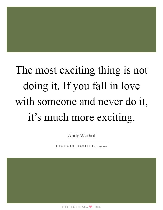 The most exciting thing is not doing it. If you fall in love with someone and never do it, it's much more exciting Picture Quote #1