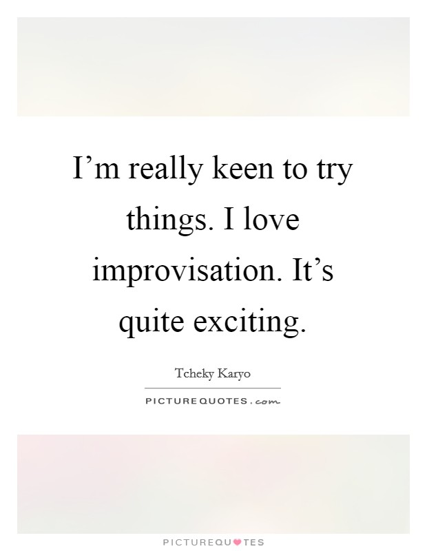 I'm really keen to try things. I love improvisation. It's quite exciting Picture Quote #1
