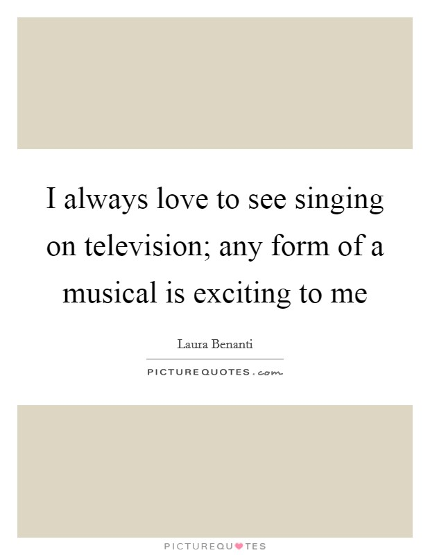 I always love to see singing on television; any form of a musical is exciting to me Picture Quote #1