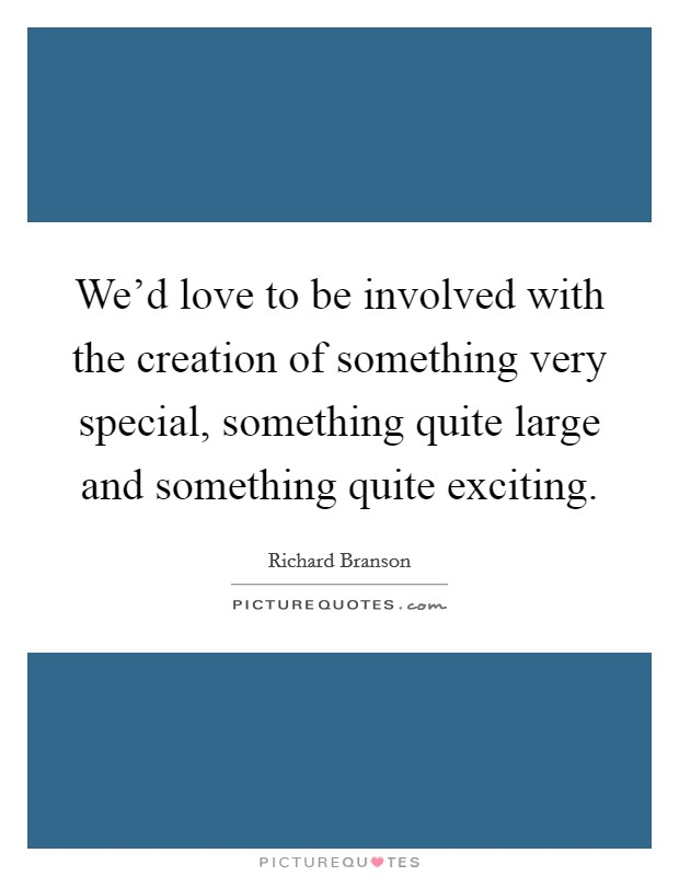 We'd love to be involved with the creation of something very special, something quite large and something quite exciting Picture Quote #1