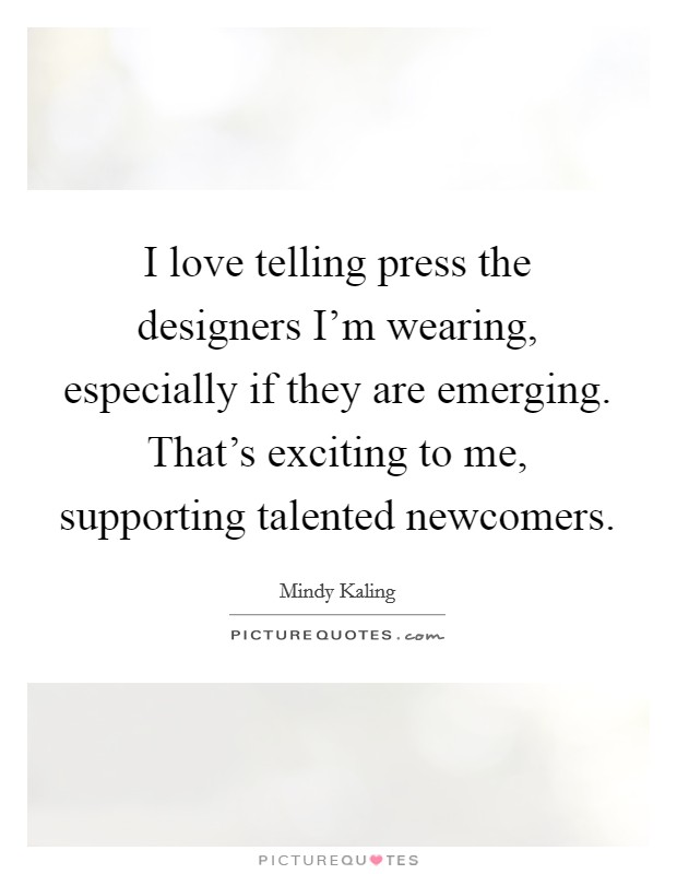 I love telling press the designers I'm wearing, especially if they are emerging. That's exciting to me, supporting talented newcomers Picture Quote #1