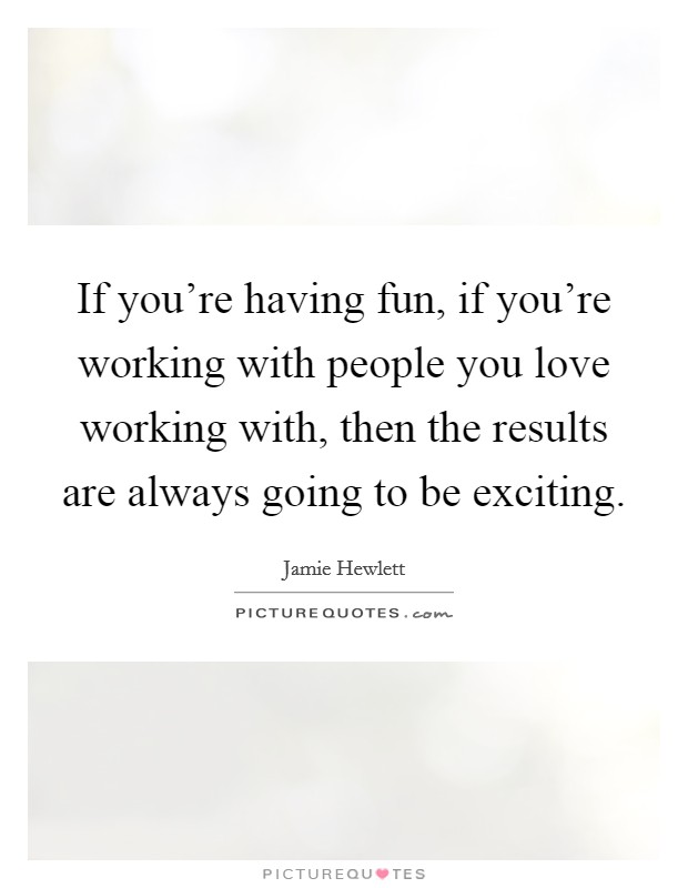 If you're having fun, if you're working with people you love working with, then the results are always going to be exciting Picture Quote #1