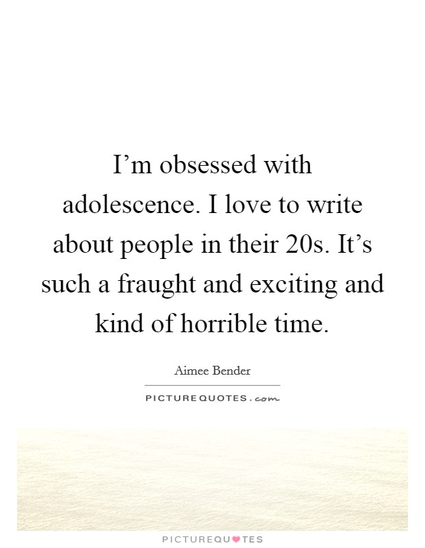 I'm obsessed with adolescence. I love to write about people in their 20s. It's such a fraught and exciting and kind of horrible time Picture Quote #1