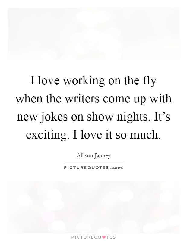 I love working on the fly when the writers come up with new jokes on show nights. It's exciting. I love it so much Picture Quote #1