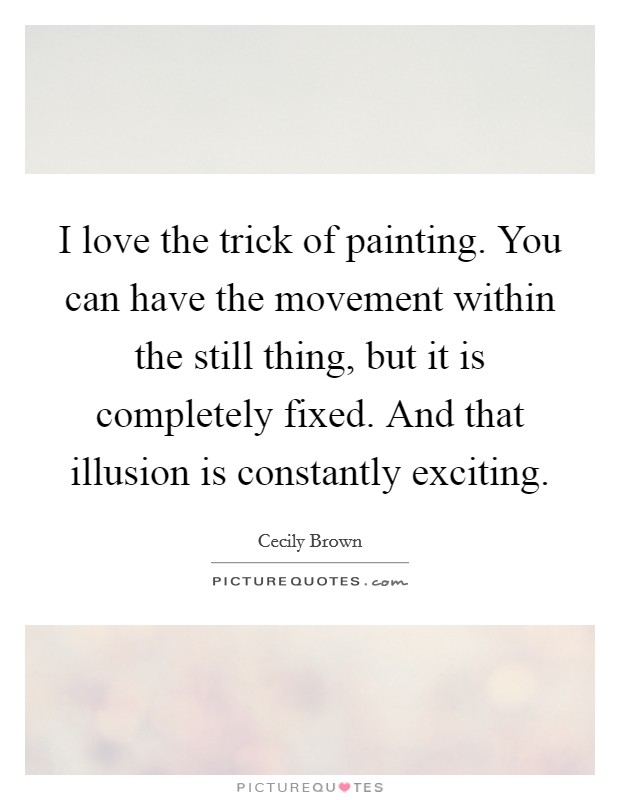 I love the trick of painting. You can have the movement within the still thing, but it is completely fixed. And that illusion is constantly exciting Picture Quote #1