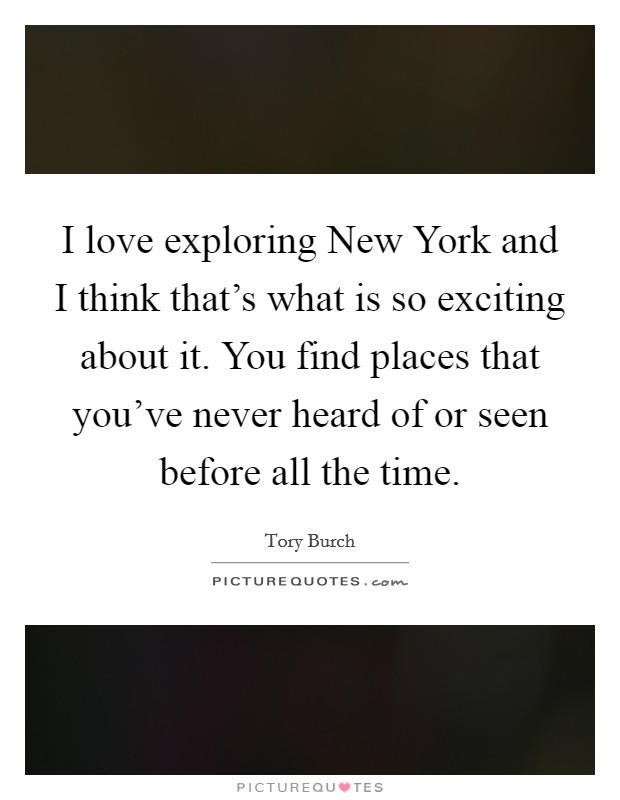 I love exploring New York and I think that's what is so exciting about it. You find places that you've never heard of or seen before all the time Picture Quote #1