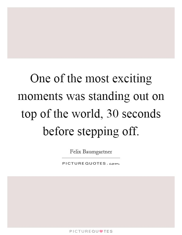 One of the most exciting moments was standing out on top of the world, 30 seconds before stepping off. Picture Quote #1