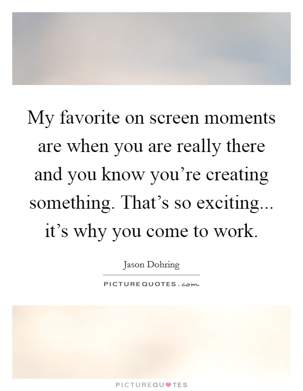 My favorite on screen moments are when you are really there and you know you're creating something. That's so exciting... it's why you come to work. Picture Quote #1