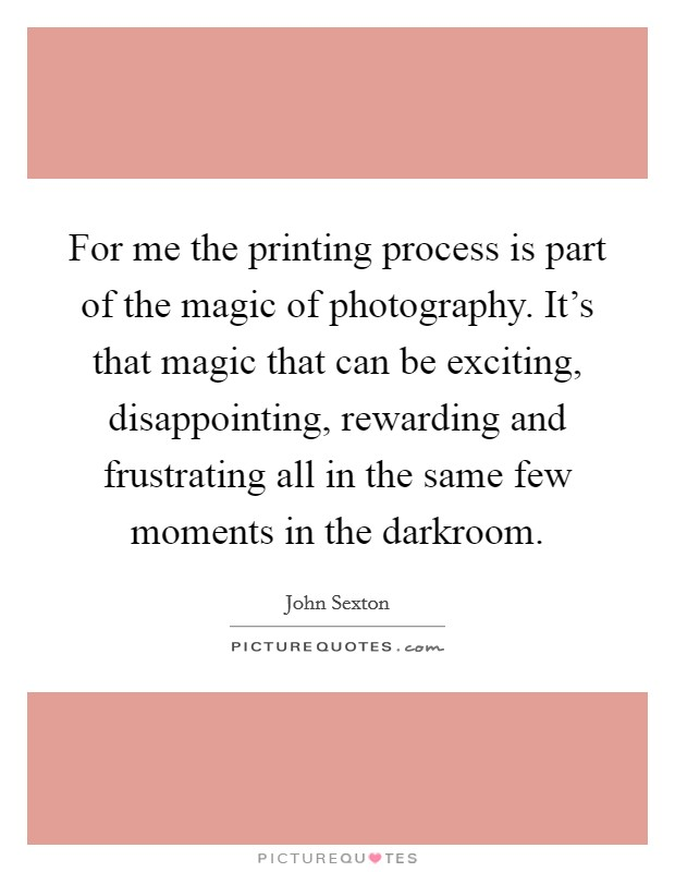 For me the printing process is part of the magic of photography. It's that magic that can be exciting, disappointing, rewarding and frustrating all in the same few moments in the darkroom Picture Quote #1