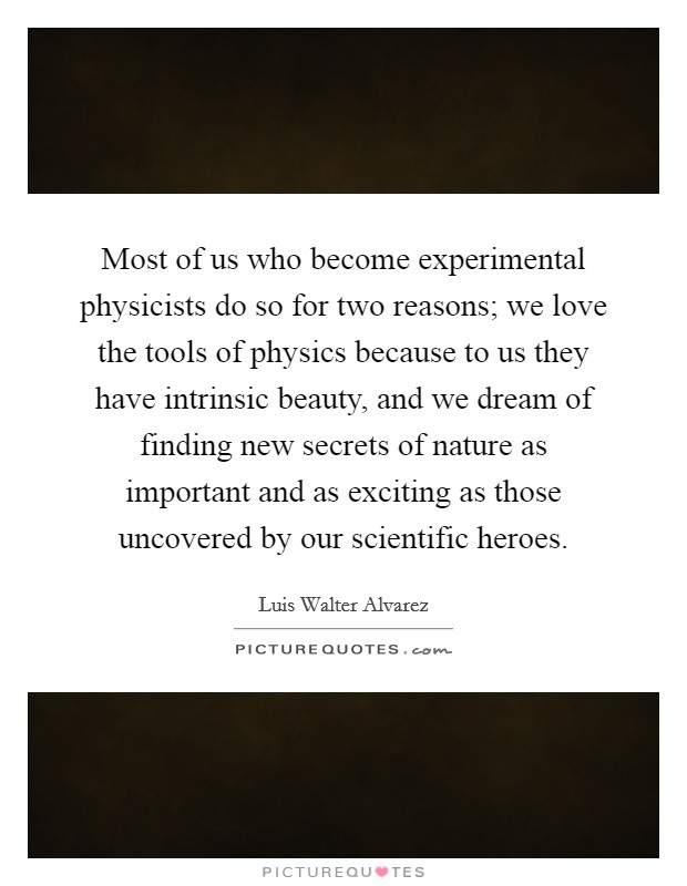 Most of us who become experimental physicists do so for two reasons; we love the tools of physics because to us they have intrinsic beauty, and we dream of finding new secrets of nature as important and as exciting as those uncovered by our scientific heroes Picture Quote #1