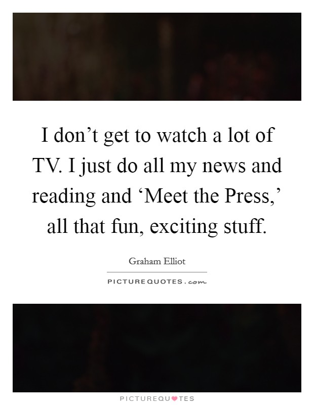 I don't get to watch a lot of TV. I just do all my news and reading and 'Meet the Press,' all that fun, exciting stuff Picture Quote #1