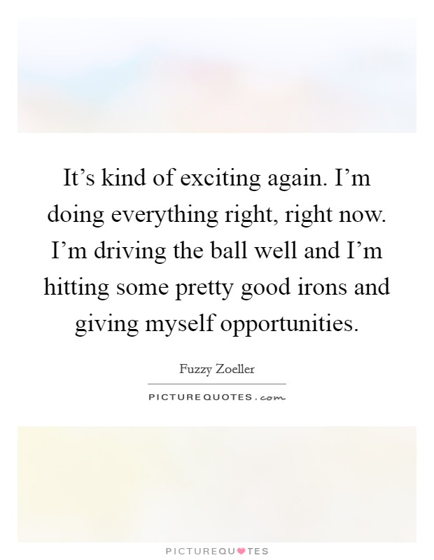 It's kind of exciting again. I'm doing everything right, right now. I'm driving the ball well and I'm hitting some pretty good irons and giving myself opportunities Picture Quote #1