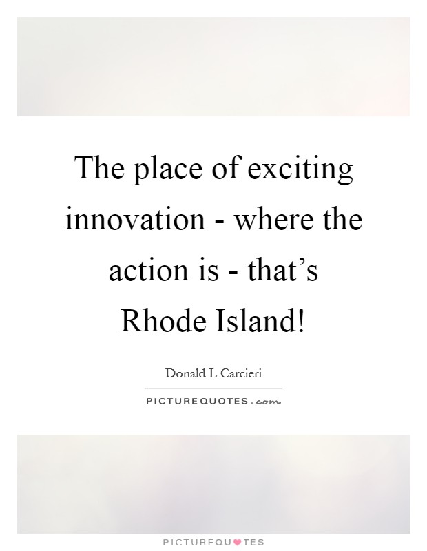 The place of exciting innovation - where the action is - that's Rhode Island! Picture Quote #1