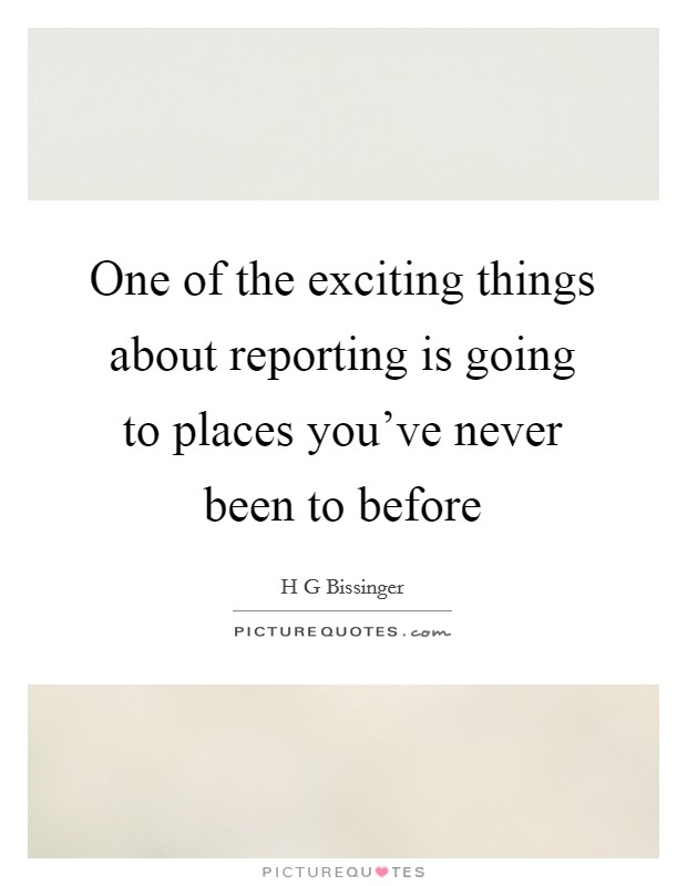 One of the exciting things about reporting is going to places you've never been to before Picture Quote #1