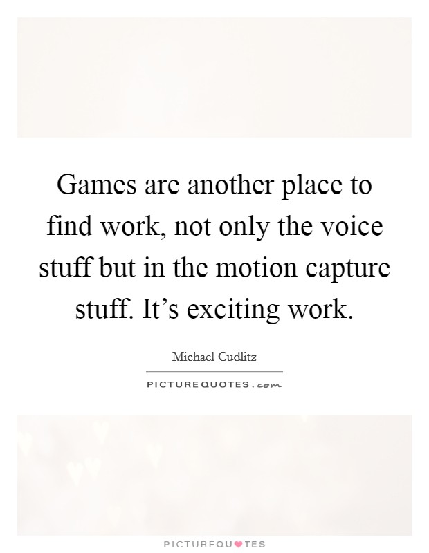 Games are another place to find work, not only the voice stuff but in the motion capture stuff. It's exciting work Picture Quote #1