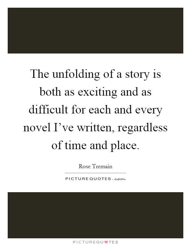 The unfolding of a story is both as exciting and as difficult for each and every novel I've written, regardless of time and place Picture Quote #1