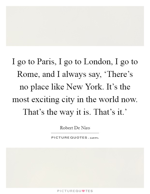 I go to Paris, I go to London, I go to Rome, and I always say, 'There's no place like New York. It's the most exciting city in the world now. That's the way it is. That's it.' Picture Quote #1