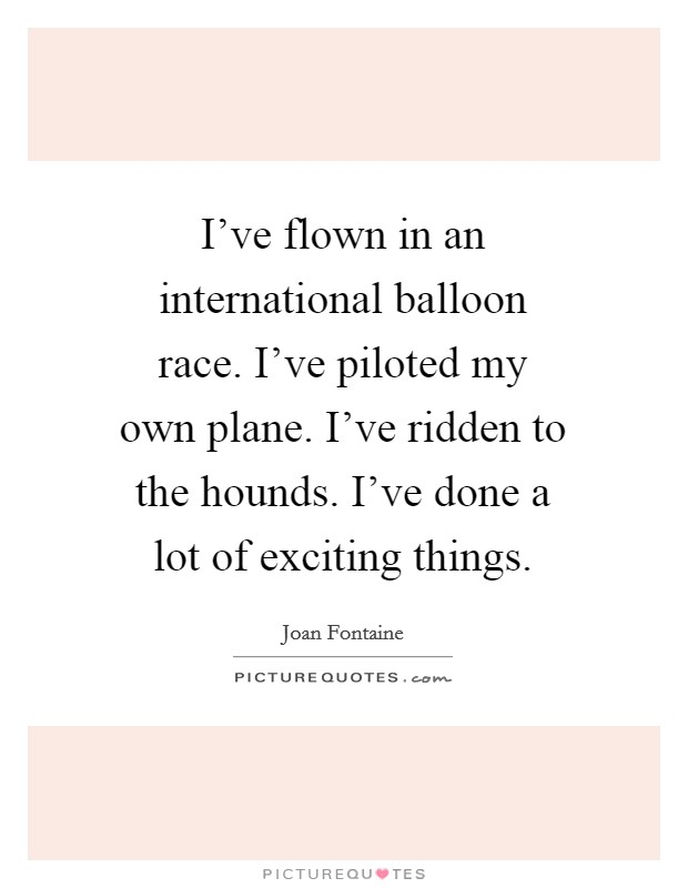 I've flown in an international balloon race. I've piloted my own plane. I've ridden to the hounds. I've done a lot of exciting things Picture Quote #1