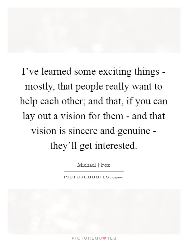 I've learned some exciting things - mostly, that people really want to help each other; and that, if you can lay out a vision for them - and that vision is sincere and genuine - they'll get interested Picture Quote #1