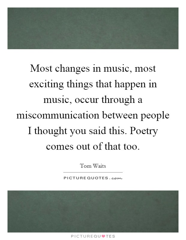Most changes in music, most exciting things that happen in music, occur through a miscommunication between people I thought you said this. Poetry comes out of that too Picture Quote #1