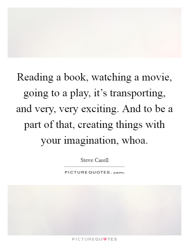 Reading a book, watching a movie, going to a play, it's transporting, and very, very exciting. And to be a part of that, creating things with your imagination, whoa Picture Quote #1