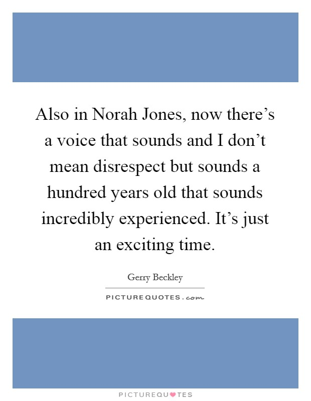 Also in Norah Jones, now there's a voice that sounds and I don't mean disrespect but sounds a hundred years old that sounds incredibly experienced. It's just an exciting time Picture Quote #1