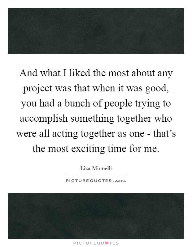 And what I liked the most about any project was that when it was good, you had a bunch of people trying to accomplish something together who were all acting together as one - that's the most exciting time for me Picture Quote #1