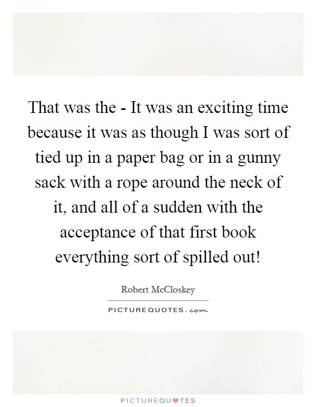 That was the - It was an exciting time because it was as though I was sort of tied up in a paper bag or in a gunny sack with a rope around the neck of it, and all of a sudden with the acceptance of that first book everything sort of spilled out! Picture Quote #1