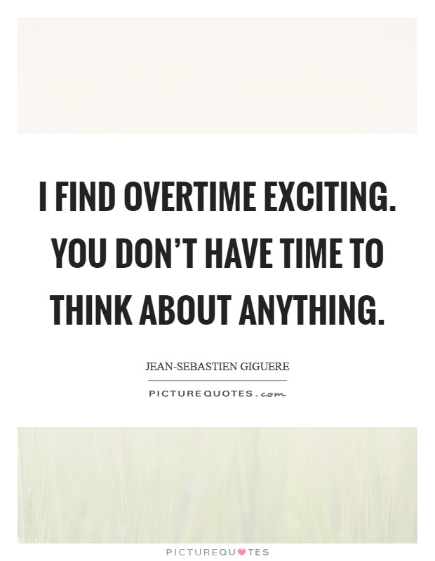I find overtime exciting. You don't have time to think about anything Picture Quote #1