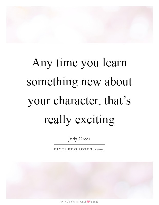 Any time you learn something new about your character, that's really exciting Picture Quote #1
