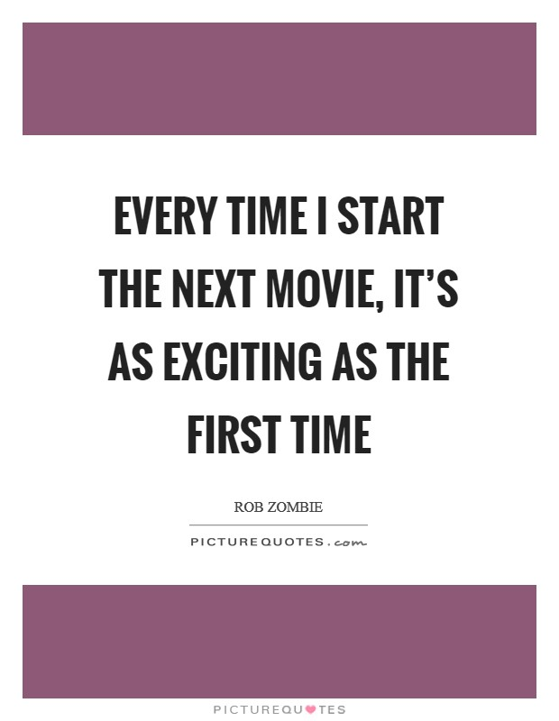 Every time I start the next movie, it's as exciting as the first time Picture Quote #1