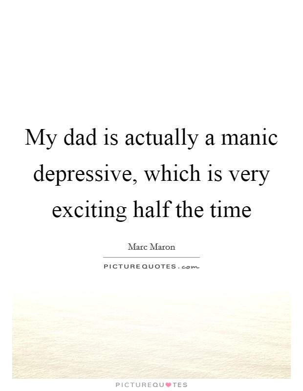 My dad is actually a manic depressive, which is very exciting half the time Picture Quote #1
