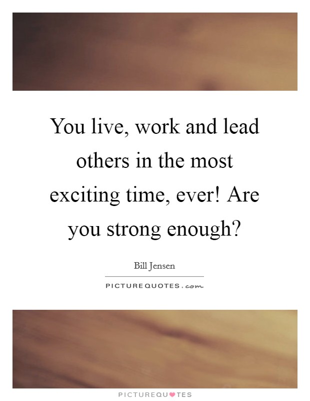 You live, work and lead others in the most exciting time, ever! Are you strong enough? Picture Quote #1