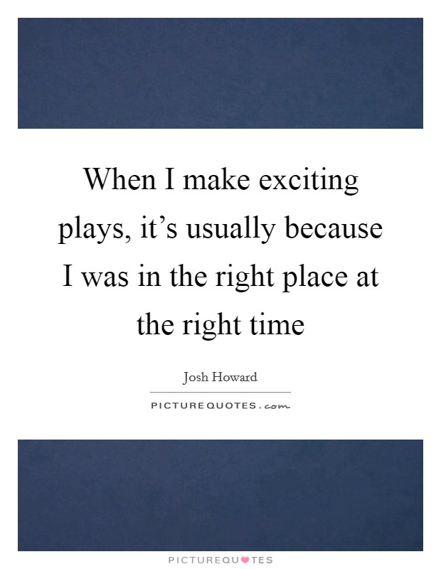 When I make exciting plays, it's usually because I was in the right place at the right time Picture Quote #1