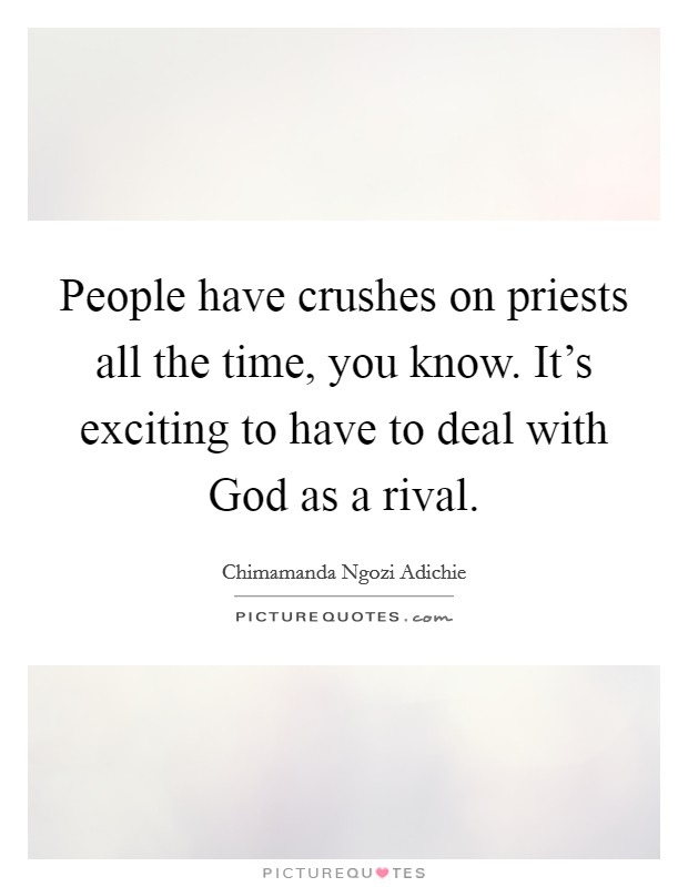 People have crushes on priests all the time, you know. It's exciting to have to deal with God as a rival Picture Quote #1