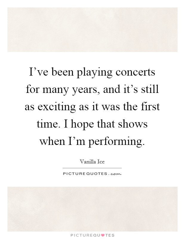 I've been playing concerts for many years, and it's still as exciting as it was the first time. I hope that shows when I'm performing Picture Quote #1