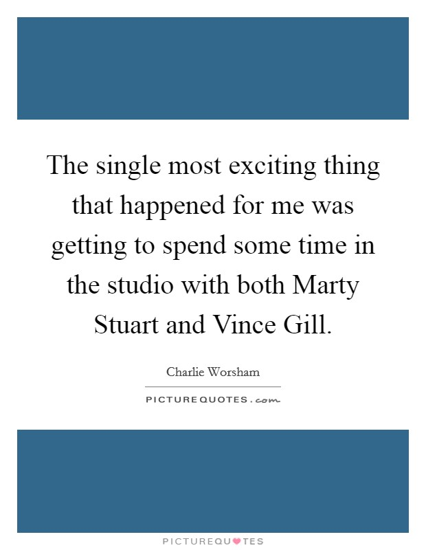 The single most exciting thing that happened for me was getting to spend some time in the studio with both Marty Stuart and Vince Gill Picture Quote #1