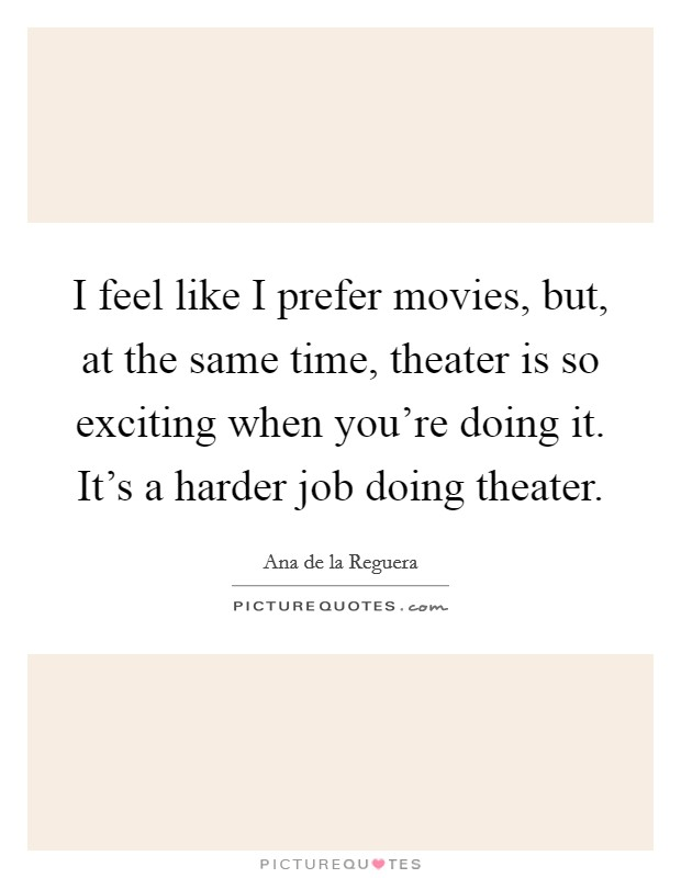 I feel like I prefer movies, but, at the same time, theater is so exciting when you're doing it. It's a harder job doing theater Picture Quote #1