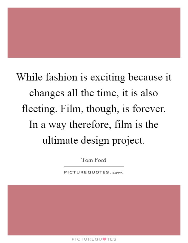 While fashion is exciting because it changes all the time, it is also fleeting. Film, though, is forever. In a way therefore, film is the ultimate design project. Picture Quote #1