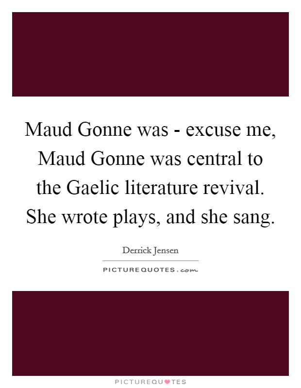 Maud Gonne was - excuse me, Maud Gonne was central to the Gaelic literature revival. She wrote plays, and she sang Picture Quote #1